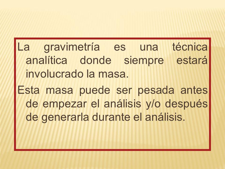 La gravimetría es una técnica analítica donde siempre estará involucrado la masa.