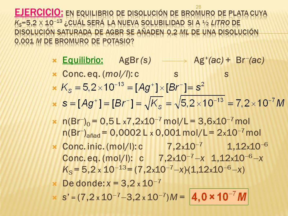Ejercicio: En equilibrio de disolución de bromuro de plata cuya Ks=5,2 x 1013 ¿cuál será la nueva solubilidad si a ½ litro de disolución saturada de AgBr se añaden 0,2 ml de una disolución 0,001 M de bromuro de potasio