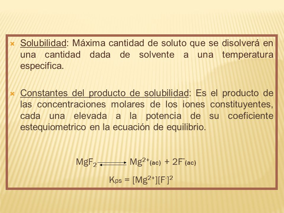Solubilidad: Máxima cantidad de soluto que se disolverá en una cantidad dada de solvente a una temperatura especifica.