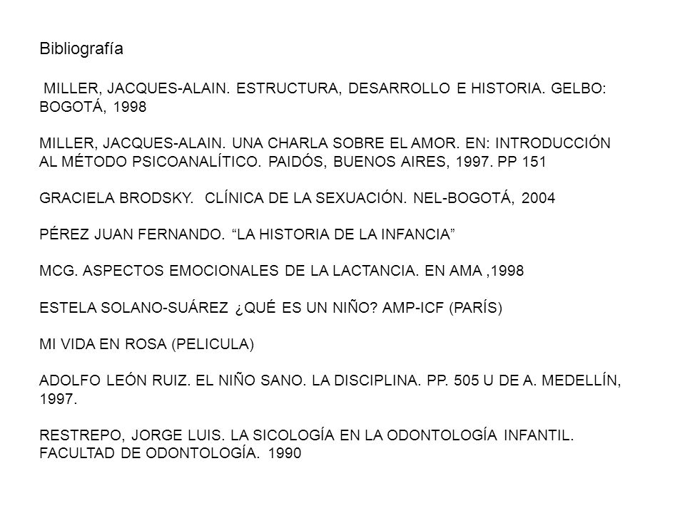 Bibliografía MILLER, JACQUES-ALAIN. ESTRUCTURA, DESARROLLO E HISTORIA. GELBO: BOGOTÁ, 1998.