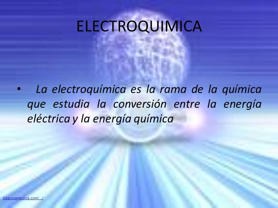 ELECTROQUIMICA La electroquímica es la rama de la química que estudia la conversión entre la energía eléctrica y la energía química.