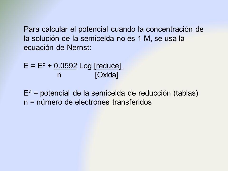 Para calcular el potencial cuando la concentración de la solución de la semicelda no es 1 M, se usa la ecuación de Nernst: