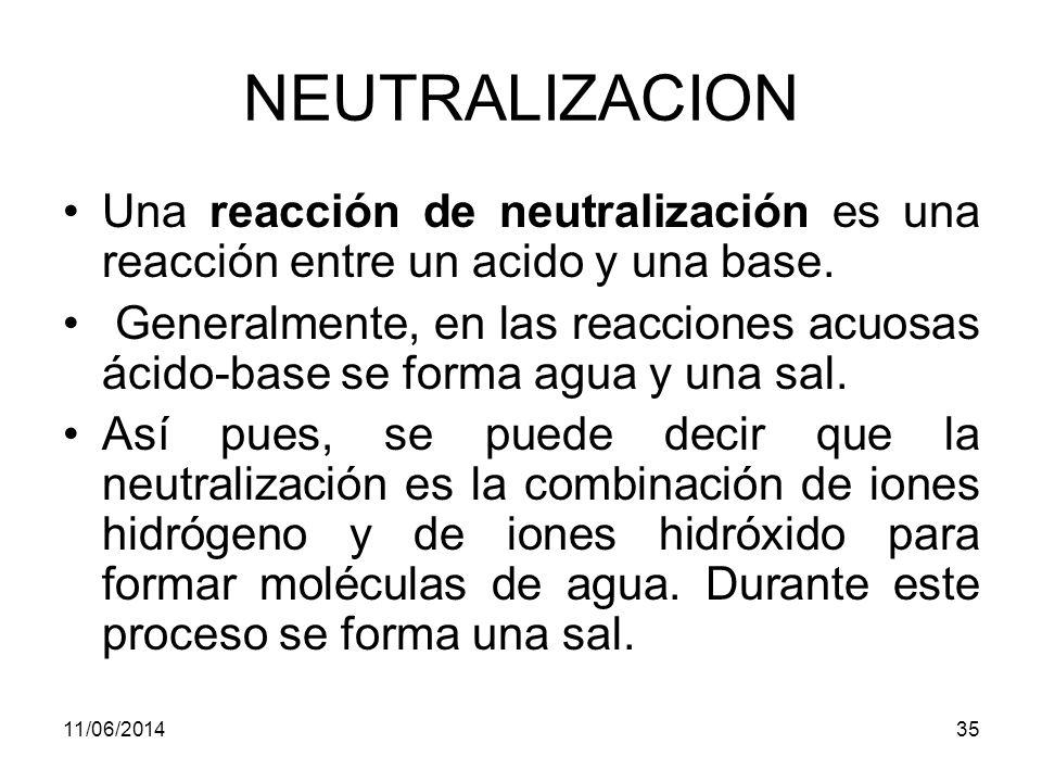 NEUTRALIZACION Una reacción de neutralización es una reacción entre un acido y una base.