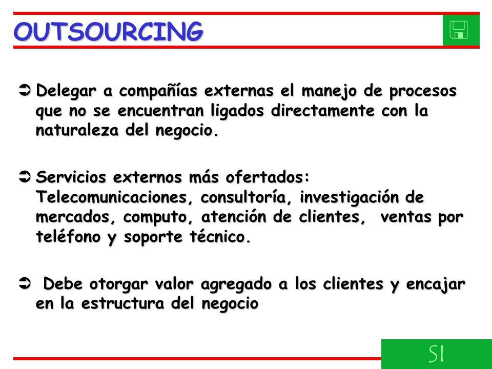 OUTSOURCING  Delegar a compañías externas el manejo de procesos que no se encuentran ligados directamente con la naturaleza del negocio.