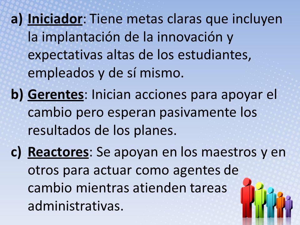 Iniciador: Tiene metas claras que incluyen la implantación de la innovación y expectativas altas de los estudiantes, empleados y de sí mismo.