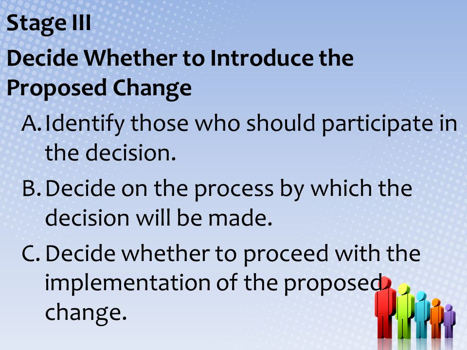 Stage III Decide Whether to Introduce the Proposed Change. Identify those who should participate in the decision.