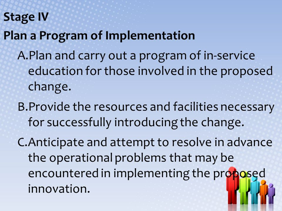 Stage IV Plan a Program of Implementation. Plan and carry out a program of in-service education for those involved in the proposed change.
