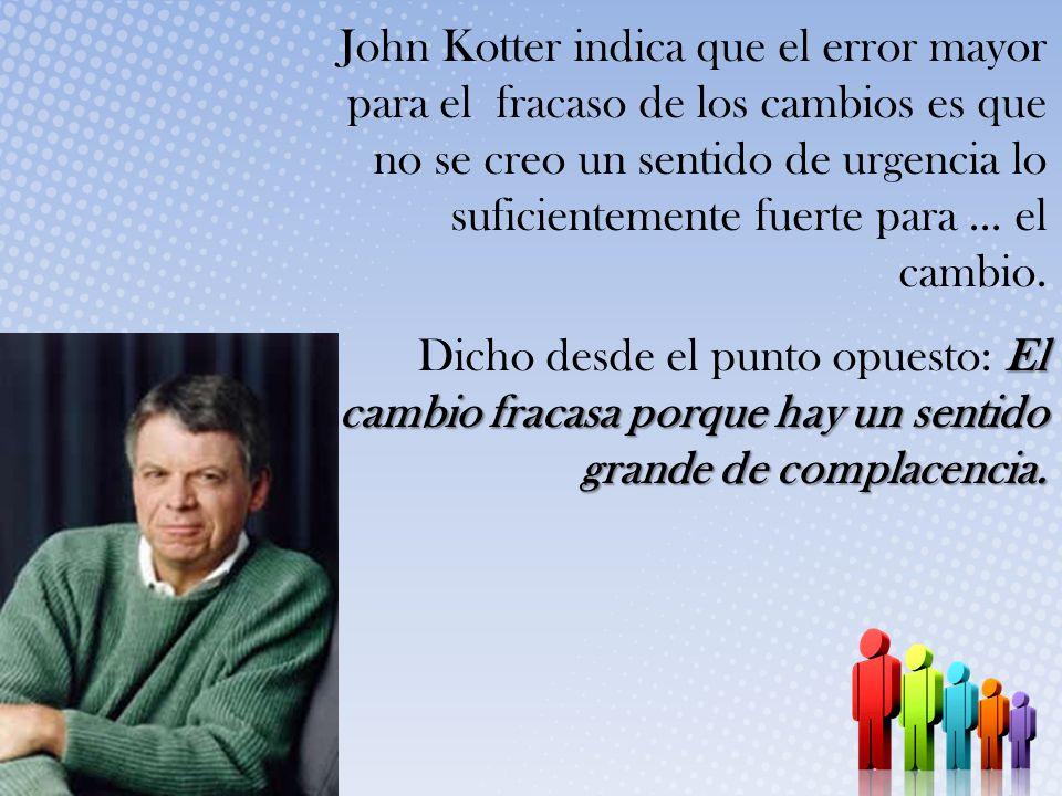 John Kotter indica que el error mayor para el fracaso de los cambios es que no se creo un sentido de urgencia lo suficientemente fuerte para ... el cambio.