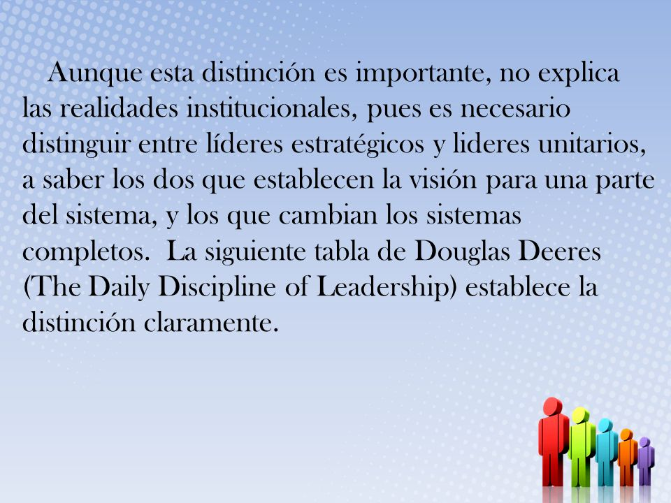 Aunque esta distinción es importante, no explica las realidades institucionales, pues es necesario distinguir entre líderes estratégicos y lideres unitarios, a saber los dos que establecen la visión para una parte del sistema, y los que cambian los sistemas completos.