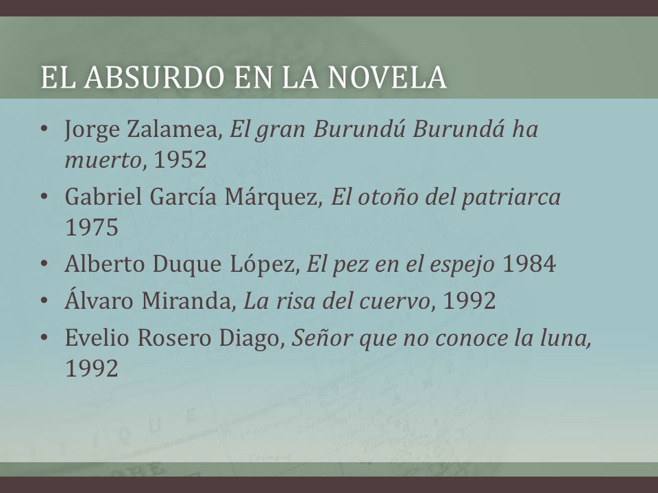 El absurdo en la novela Jorge Zalamea, El gran Burundú Burundá ha muerto, 1952. Gabriel García Márquez, El otoño del patriarca 1975.