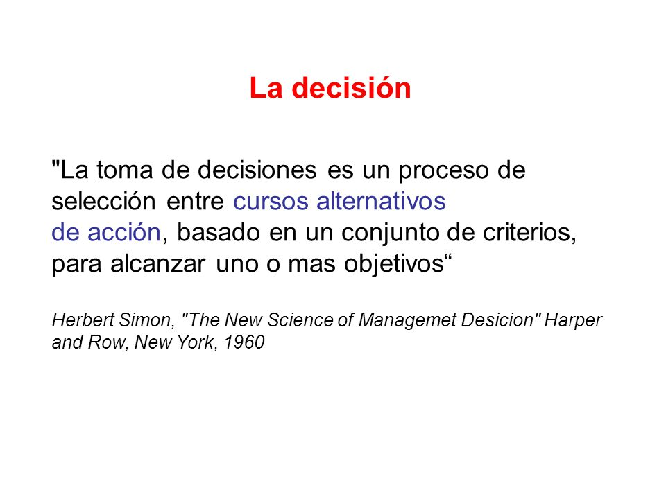 La decisión La toma de decisiones es un proceso de selección entre cursos alternativos.