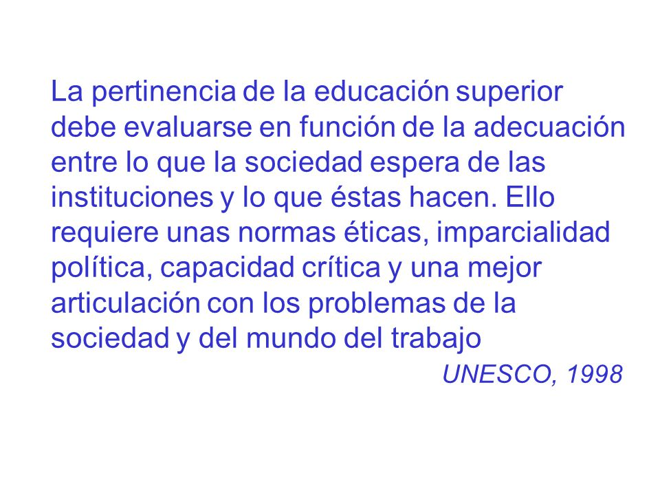 La pertinencia de la educación superior debe evaluarse en función de la adecuación entre lo que la sociedad espera de las instituciones y lo que éstas hacen.