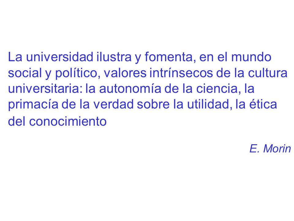 La universidad ilustra y fomenta, en el mundo social y político, valores intrínsecos de la cultura universitaria: la autonomía de la ciencia, la primacía de la verdad sobre la utilidad, la ética del conocimiento