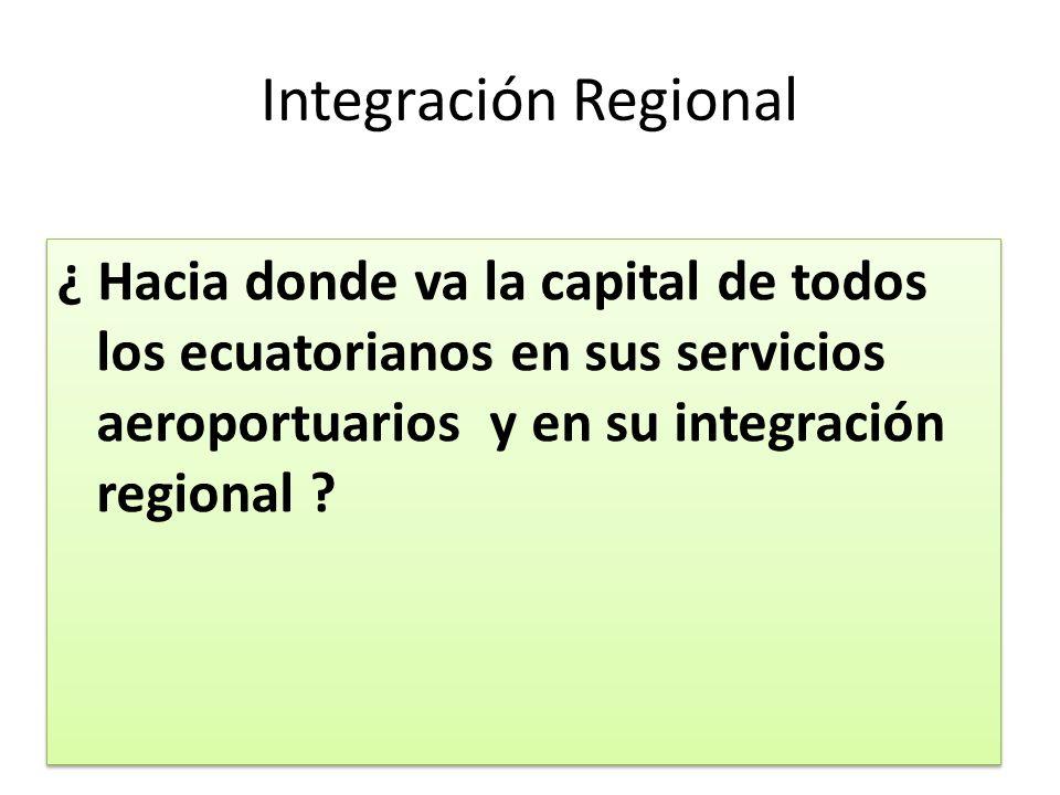 Integración Regional ¿ Hacia donde va la capital de todos los ecuatorianos en sus servicios aeroportuarios y en su integración regional