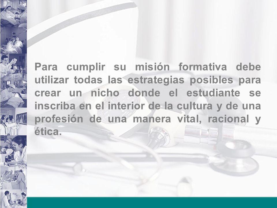 Para cumplir su misión formativa debe utilizar todas las estrategias posibles para crear un nicho donde el estudiante se inscriba en el interior de la cultura y de una profesión de una manera vital, racional y ética.