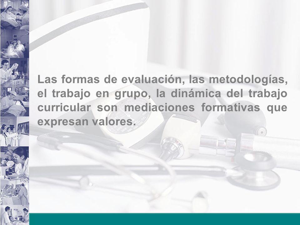 Las formas de evaluación, las metodologías, el trabajo en grupo, la dinámica del trabajo curricular son mediaciones formativas que expresan valores.