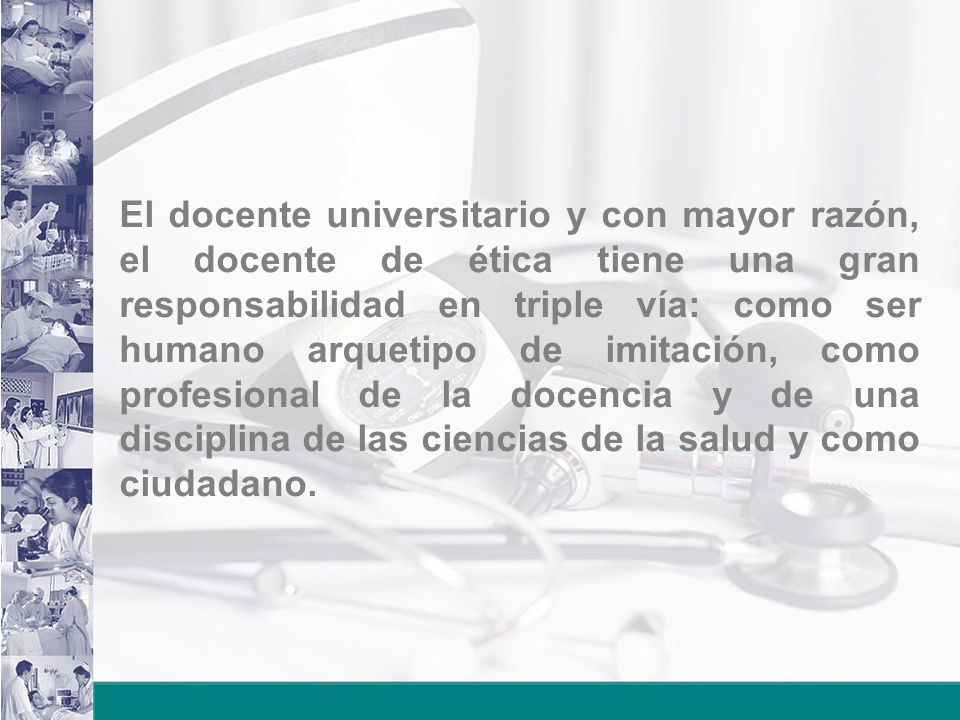 El docente universitario y con mayor razón, el docente de ética tiene una gran responsabilidad en triple vía: como ser humano arquetipo de imitación, como profesional de la docencia y de una disciplina de las ciencias de la salud y como ciudadano.