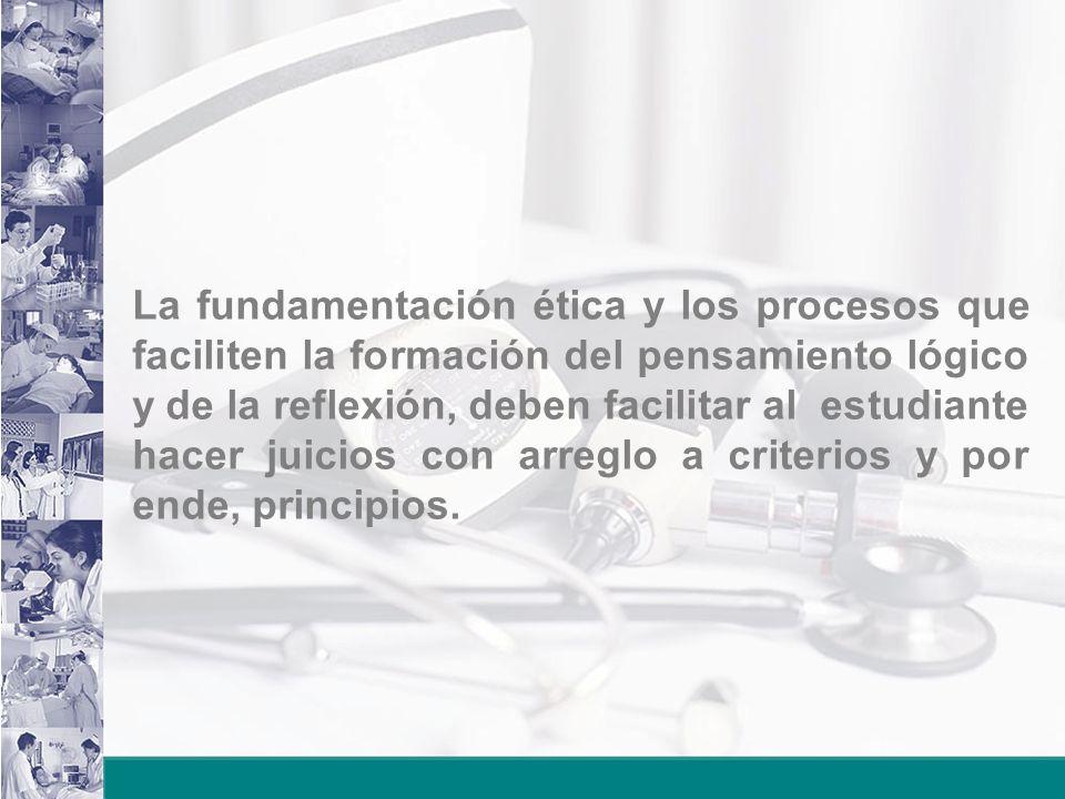 La fundamentación ética y los procesos que faciliten la formación del pensamiento lógico y de la reflexión, deben facilitar al estudiante hacer juicios con arreglo a criterios y por ende, principios.
