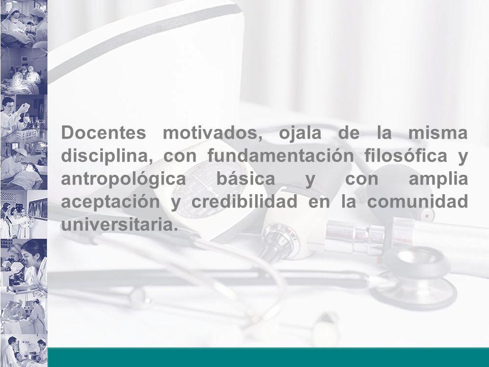 Docentes motivados, ojala de la misma disciplina, con fundamentación filosófica y antropológica básica y con amplia aceptación y credibilidad en la comunidad universitaria.