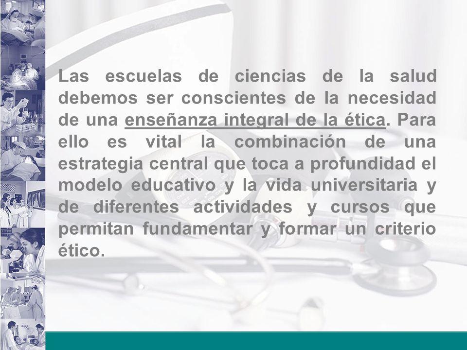Las escuelas de ciencias de la salud debemos ser conscientes de la necesidad de una enseñanza integral de la ética.