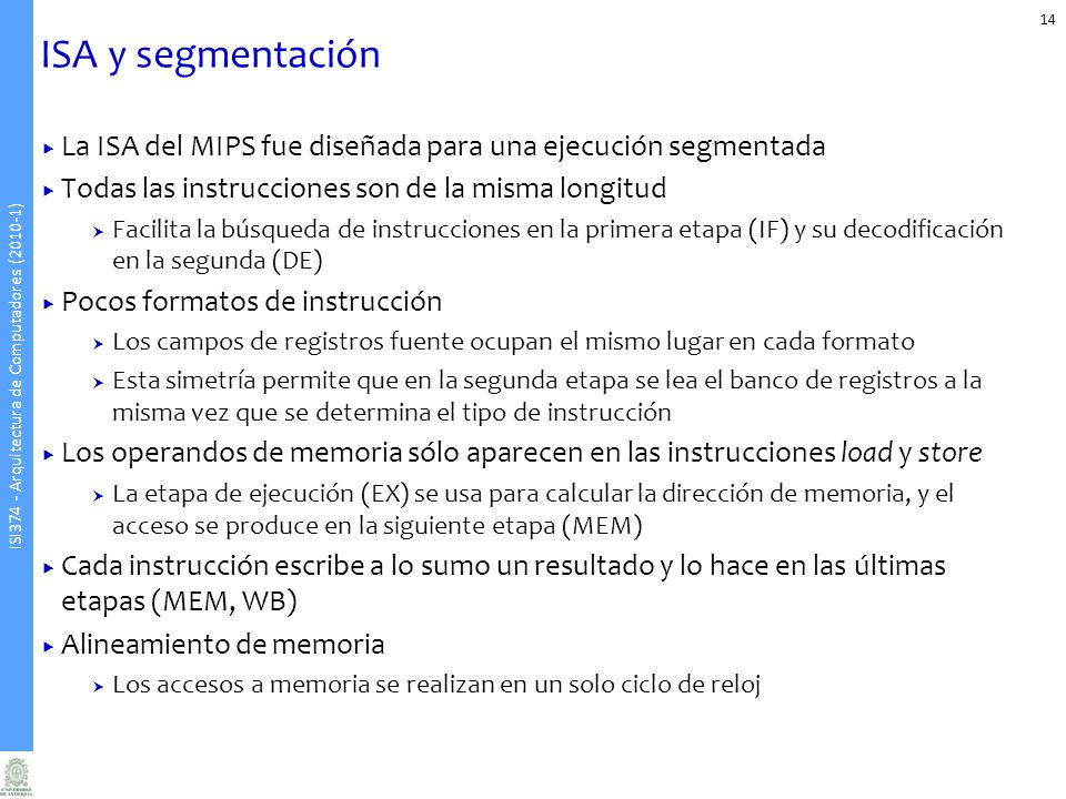 ISA y segmentación La ISA del MIPS fue diseñada para una ejecución segmentada. Todas las instrucciones son de la misma longitud.