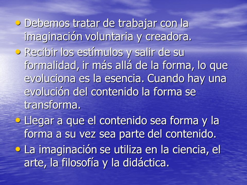 Debemos tratar de trabajar con la imaginación voluntaria y creadora.