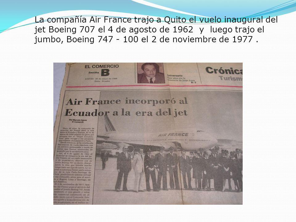 La compañía Air France trajo a Quito el vuelo inaugural del jet Boeing 707 el 4 de agosto de 1962 y luego trajo el jumbo, Boeing 747 - 100 el 2 de noviembre de 1977 .