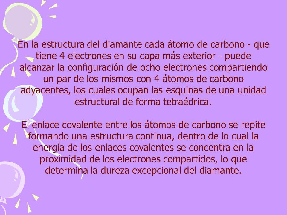 En la estructura del diamante cada átomo de carbono - que tiene 4 electrones en su capa más exterior - puede alcanzar la configuración de ocho electrones compartiendo un par de los mismos con 4 átomos de carbono adyacentes, los cuales ocupan las esquinas de una unidad estructural de forma tetraédrica.