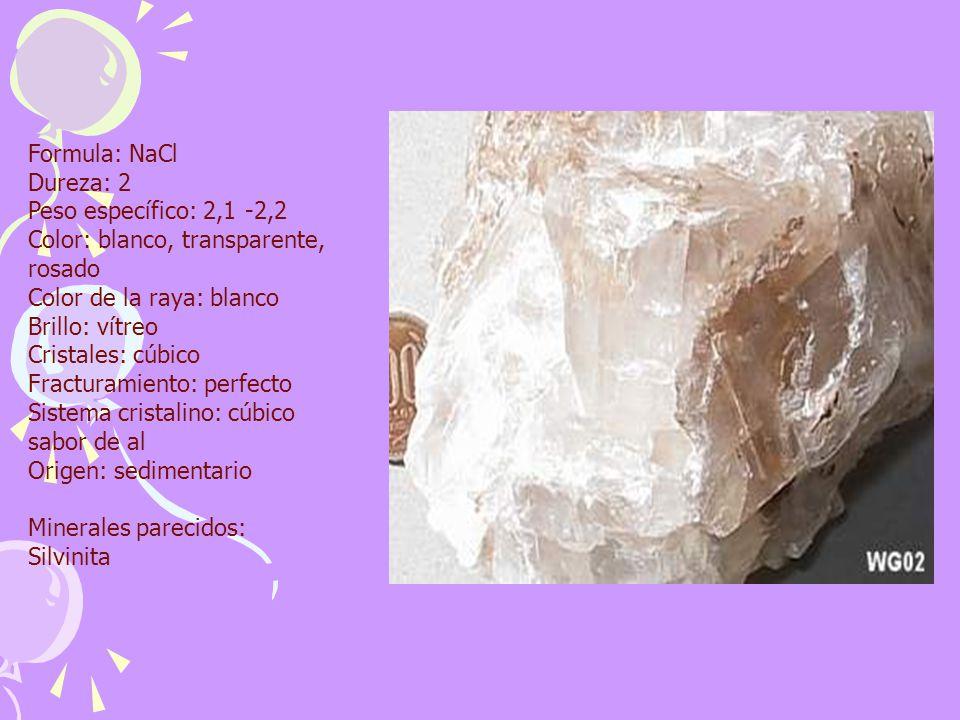 Formula: NaCl Dureza: 2 Peso específico: 2,1 -2,2 Color: blanco, transparente, rosado Color de la raya: blanco Brillo: vítreo Cristales: cúbico Fracturamiento: perfecto Sistema cristalino: cúbico sabor de al Origen: sedimentario Minerales parecidos: Silvinita