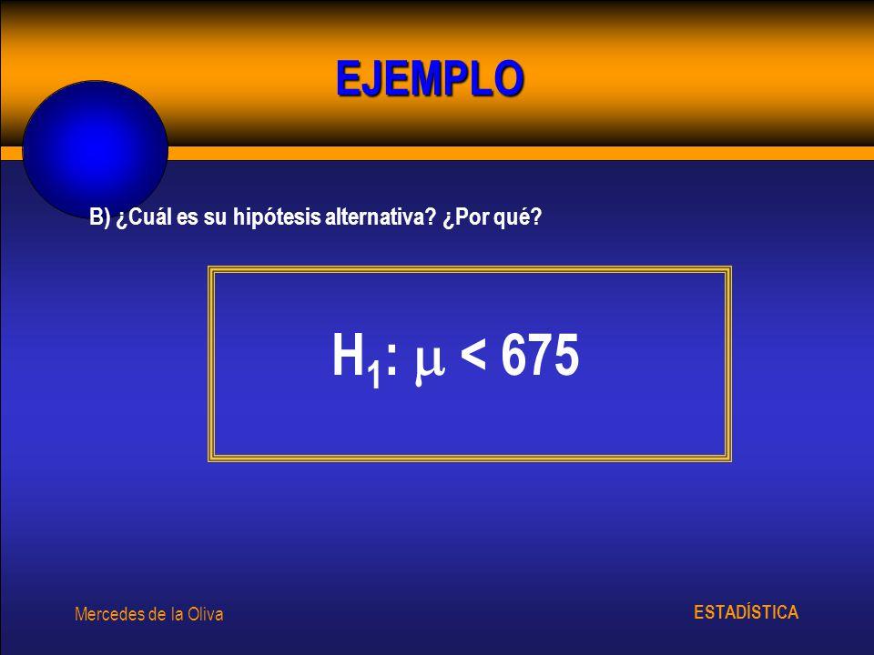H1:  < 675 EJEMPLO B) ¿Cuál es su hipótesis alternativa ¿Por qué