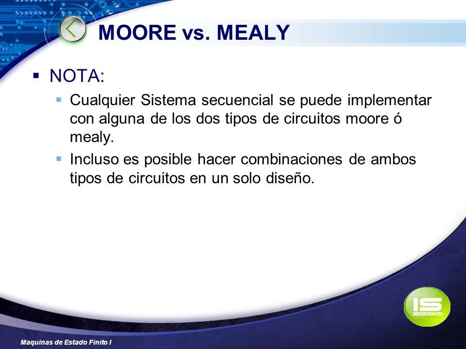 MOORE vs. MEALY NOTA: Cualquier Sistema secuencial se puede implementar con alguna de los dos tipos de circuitos moore ó mealy.