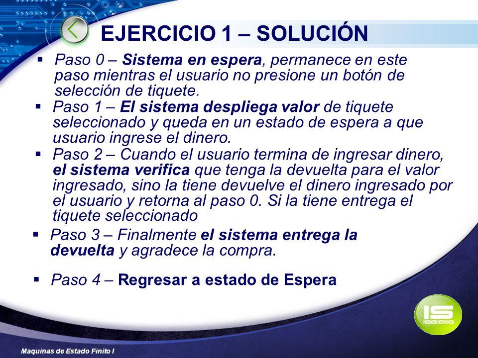 EJERCICIO 1 – SOLUCIÓN Paso 0 – Sistema en espera, permanece en este paso mientras el usuario no presione un botón de selección de tiquete.