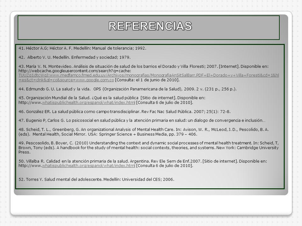 REFERENCIAS 41. Héctor A.G; Héctor A. F. Medellín: Manual de tolerancia; 1992. 42. Alberto V. U. Medellín. Enfermedad y sociedad; 1979.