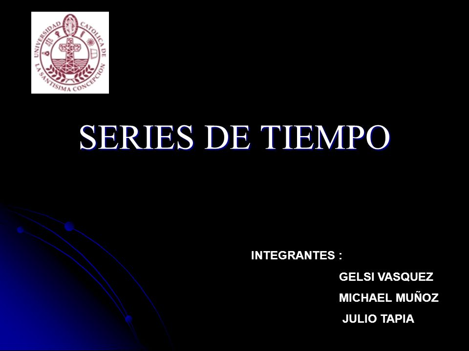 SERIES DE TIEMPO INTEGRANTES : GELSI VASQUEZ MICHAEL MUÑOZ JULIO TAPIA