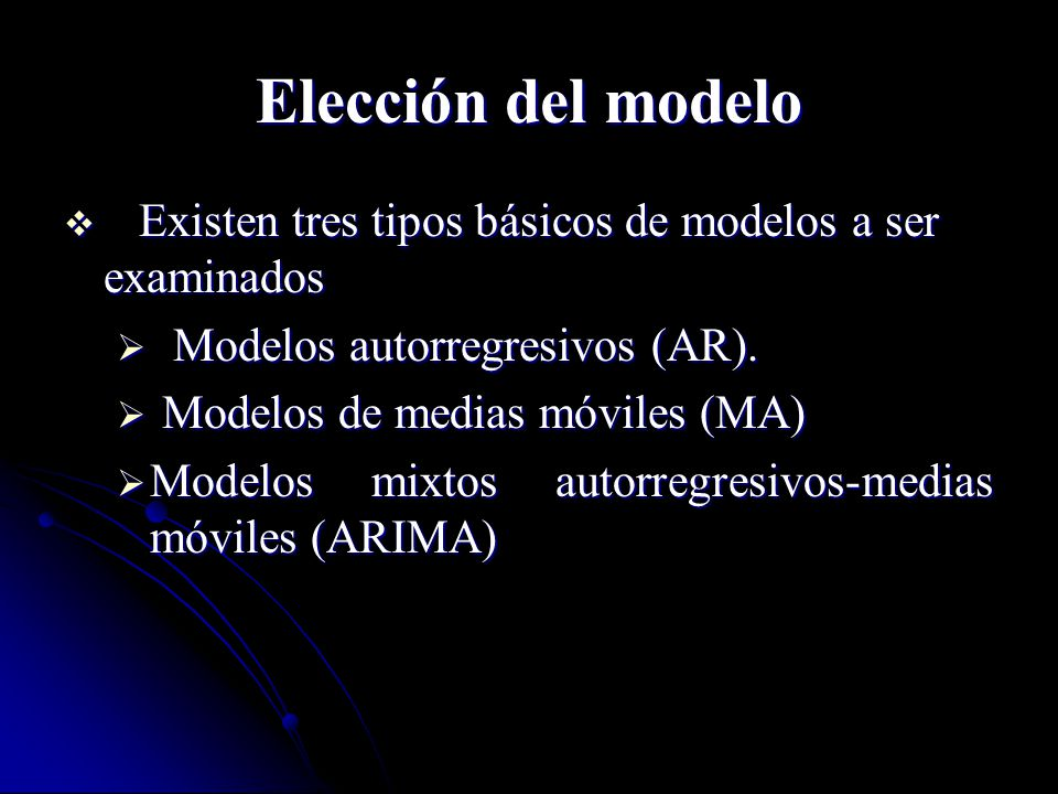 Elección del modelo Existen tres tipos básicos de modelos a ser examinados. Modelos autorregresivos (AR).