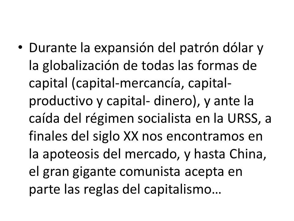 Durante la expansión del patrón dólar y la globalización de todas las formas de capital (capital-mercancía, capital-productivo y capital- dinero), y ante la caída del régimen socialista en la URSS, a finales del siglo XX nos encontramos en la apoteosis del mercado, y hasta China, el gran gigante comunista acepta en parte las reglas del capitalismo…
