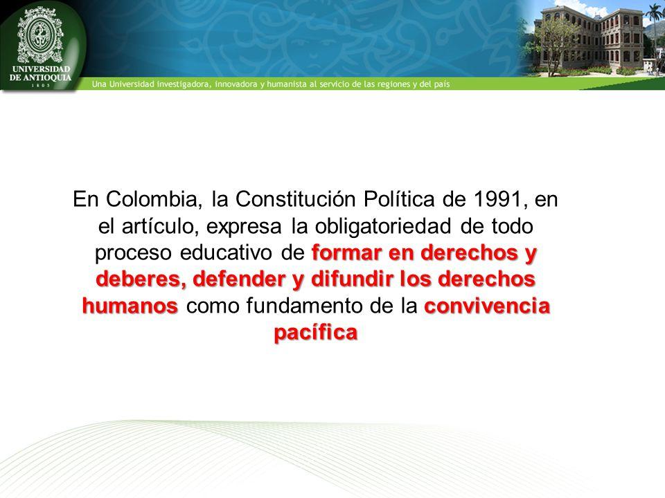 En Colombia, la Constitución Política de 1991, en el artículo, expresa la obligatoriedad de todo proceso educativo de formar en derechos y deberes, defender y difundir los derechos humanos como fundamento de la convivencia pacífica