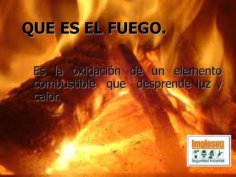 QUE ES EL FUEGO. Es la oxidación de un elemento combustible que desprende luz y calor.