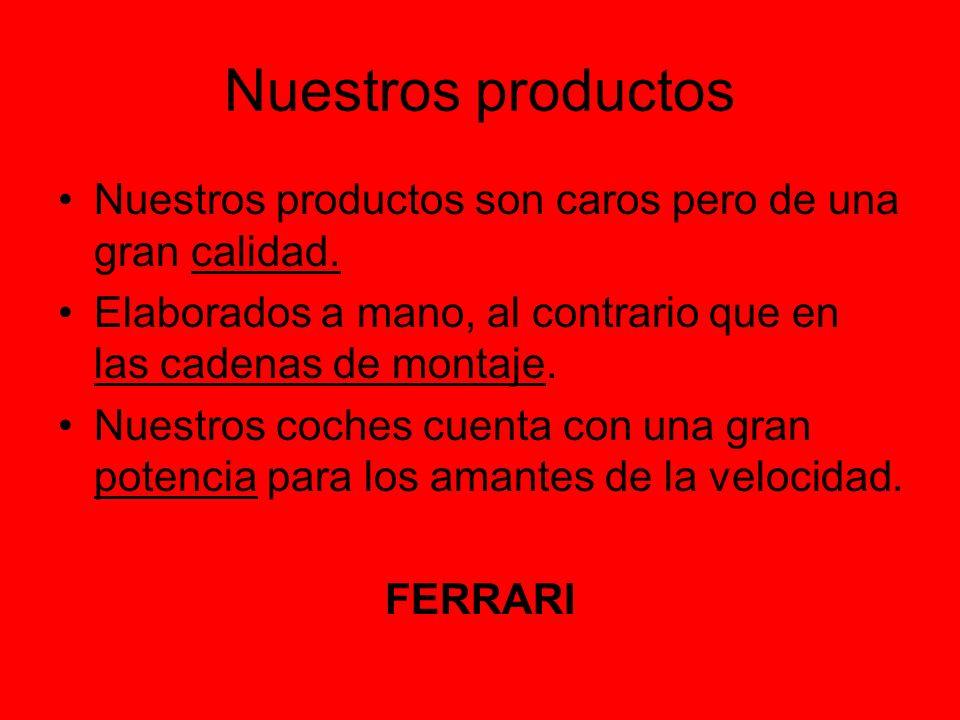 Nuestros productos Nuestros productos son caros pero de una gran calidad. Elaborados a mano, al contrario que en las cadenas de montaje.