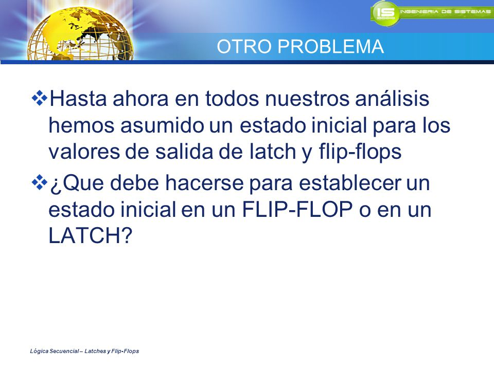 OTRO PROBLEMA Hasta ahora en todos nuestros análisis hemos asumido un estado inicial para los valores de salida de latch y flip-flops.