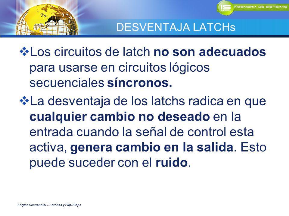 DESVENTAJA LATCHs Los circuitos de latch no son adecuados para usarse en circuitos lógicos secuenciales síncronos.