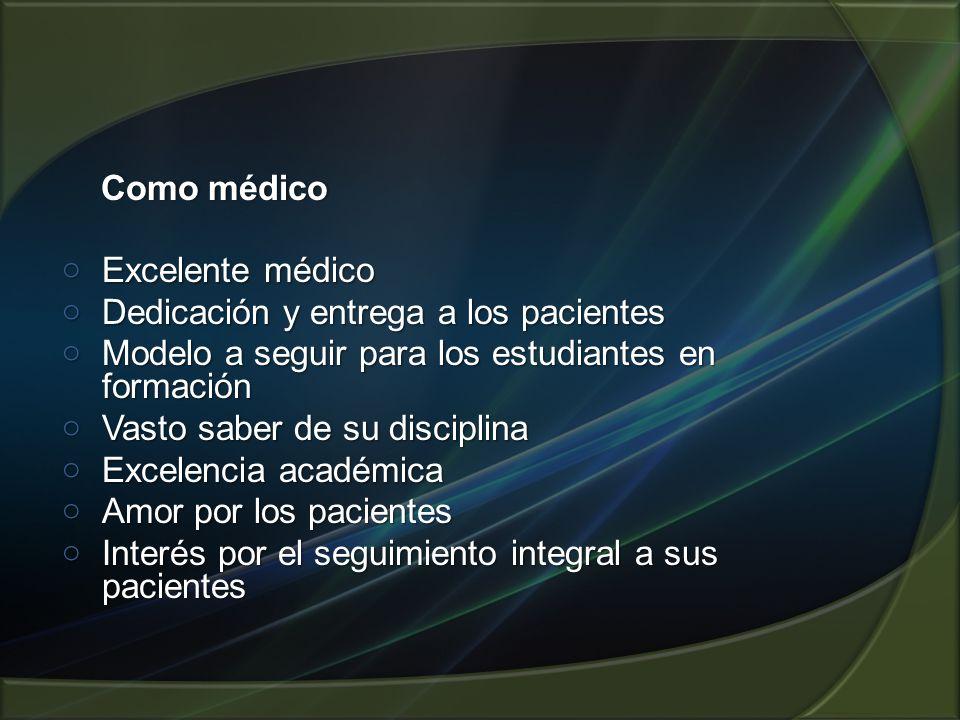 Como médico Excelente médico. Dedicación y entrega a los pacientes. Modelo a seguir para los estudiantes en formación.