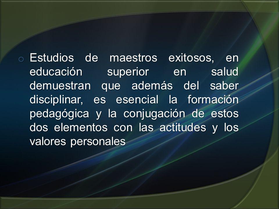 Estudios de maestros exitosos, en educación superior en salud demuestran que además del saber disciplinar, es esencial la formación pedagógica y la conjugación de estos dos elementos con las actitudes y los valores personales