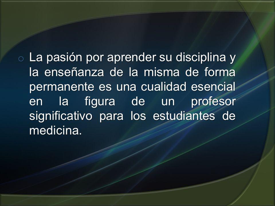 La pasión por aprender su disciplina y la enseñanza de la misma de forma permanente es una cualidad esencial en la figura de un profesor significativo para los estudiantes de medicina.