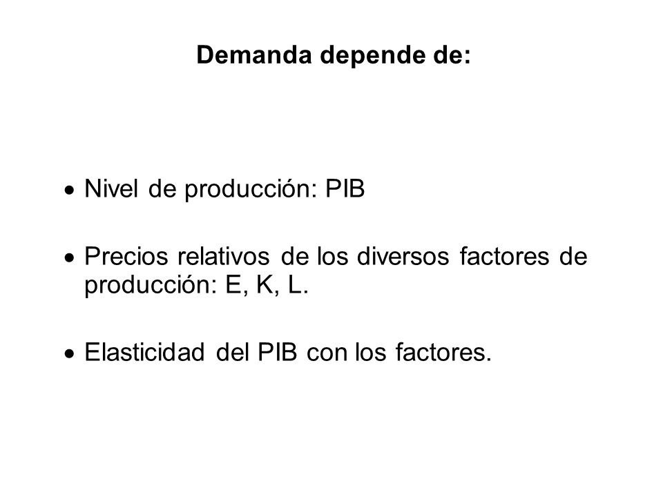 Demanda depende de: Nivel de producción: PIB. Precios relativos de los diversos factores de producción: E, K, L.