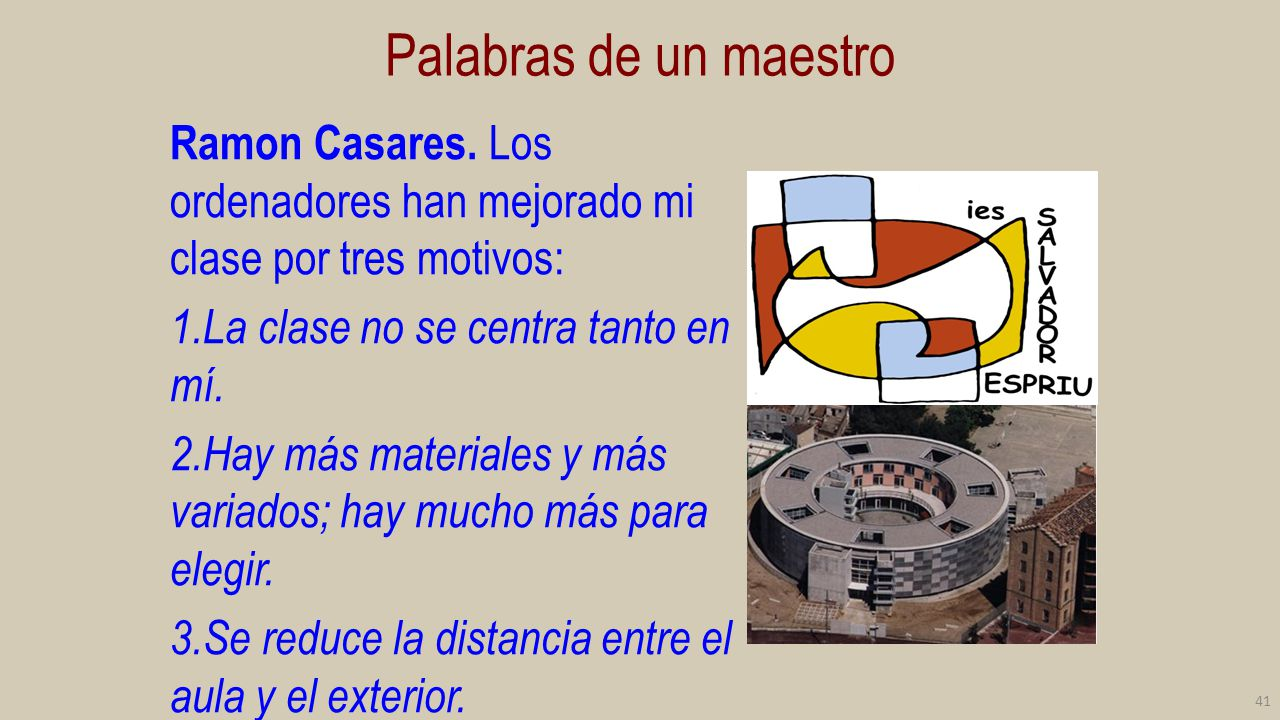 Palabras de un maestro Ramon Casares. Los ordenadores han mejorado mi clase por tres motivos: La clase no se centra tanto en mí.