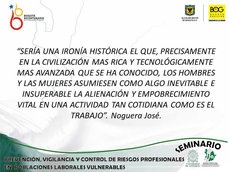SERÍA UNA IRONÍA HISTÓRICA EL QUE, PRECISAMENTE EN LA CIVILIZACIÓN MAS RICA Y TECNOLÓGICAMENTE MAS AVANZADA QUE SE HA CONOCIDO, LOS HOMBRES Y LAS MUJERES ASUMIESEN COMO ALGO INEVITABLE E INSUPERABLE LA ALIENACIÓN Y EMPOBRECIMIENTO VITAL EN UNA ACTIVIDAD TAN COTIDIANA COMO ES EL TRABAJO .