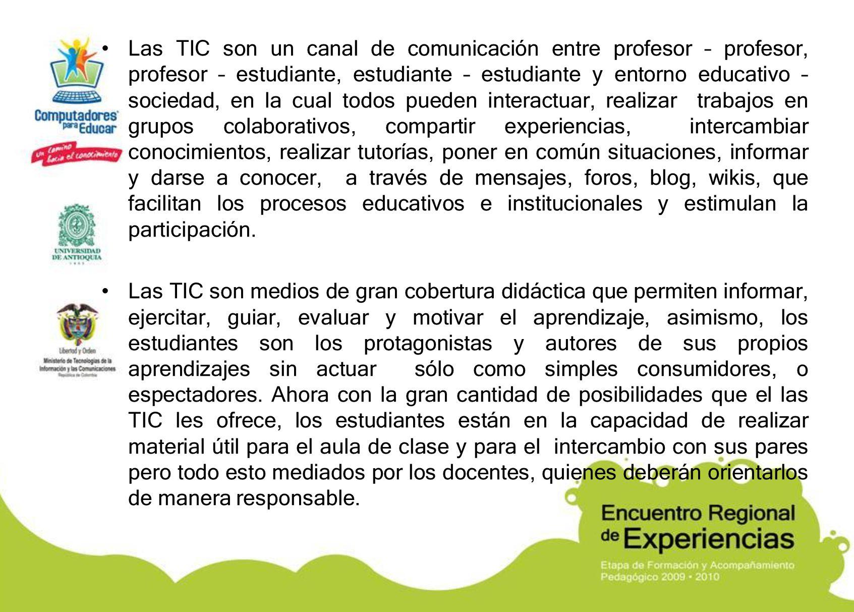 Las TIC son un canal de comunicación entre profesor – profesor, profesor – estudiante, estudiante – estudiante y entorno educativo – sociedad, en la cual todos pueden interactuar, realizar trabajos en grupos colaborativos, compartir experiencias, intercambiar conocimientos, realizar tutorías, poner en común situaciones, informar y darse a conocer, a través de mensajes, foros, blog, wikis, que facilitan los procesos educativos e institucionales y estimulan la participación.