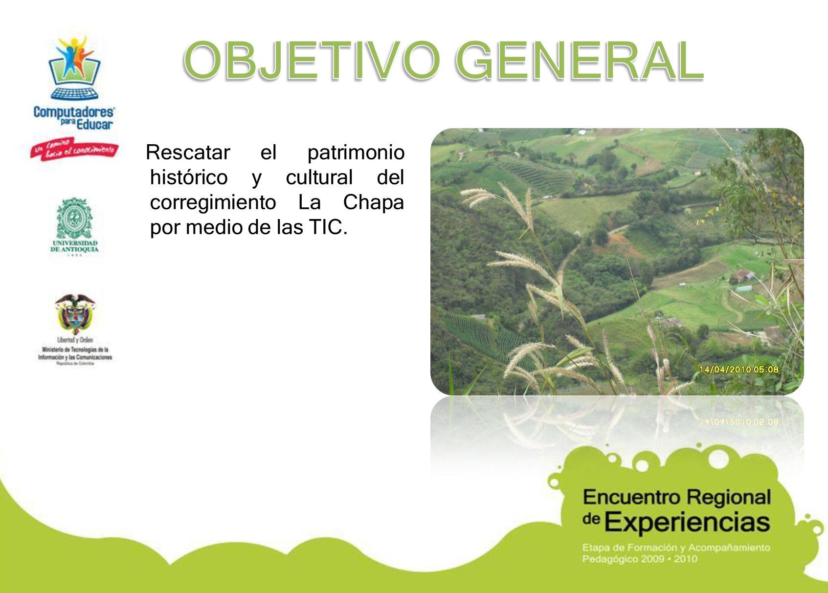 OBJETIVO GENERAL Rescatar el patrimonio histórico y cultural del corregimiento La Chapa por medio de las TIC.