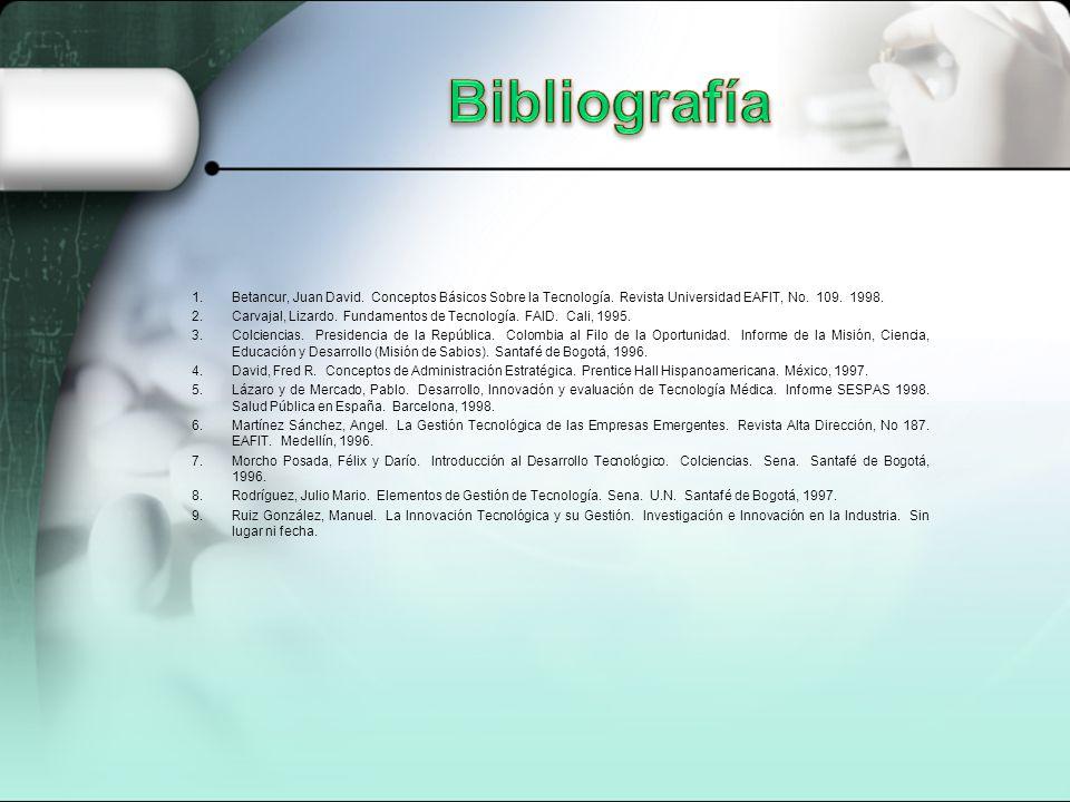 Bibliografía Betancur, Juan David. Conceptos Básicos Sobre la Tecnología. Revista Universidad EAFIT, No. 109. 1998.